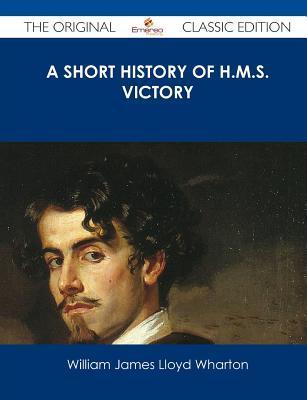 A Short History of H.M.S. Victory - The Original Classic Edition William James Lloyd Wharton