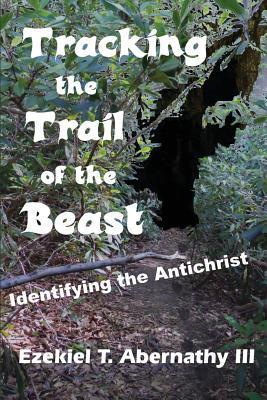 Tracking the Trail of the Beast: Identifying the Antichrist Ezekiel T Abernathy III