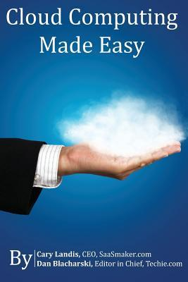 Cloud Computing Made Easy: An Easy to Understand Reference About Cloud Computing  by  Cary Landis