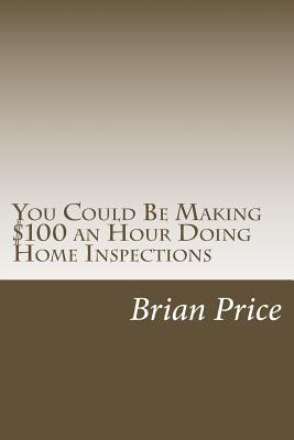 You Could Be Making $100 an Hour Doing Home Inspections Brian David Price