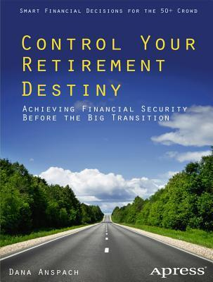 Control Your Retirement Destiny: Achieving Financial Security Before the Big Transition Dana Anspach