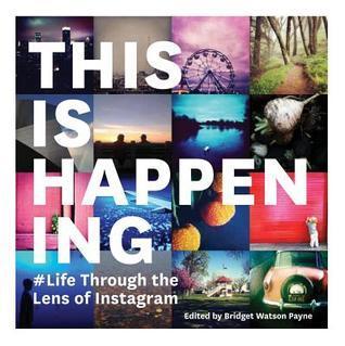 This Is Happening: Life Through the Lens of Instagram Bridget Watson Payne