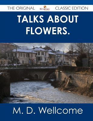 Talks about Flowers. - The Original Classic Edition  by  M.D. Wellcome