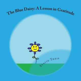 The Blue Daisy: A Lesson in Gratitude  by  Stacie Theis