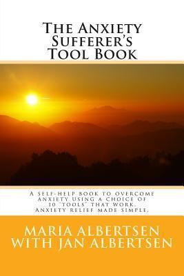 The Anxiety Sufferers Tool Book: A Self-Help Book to Overcome Anxiety Using a Choice of 10 Tools That Work. Anxiety Relief Made Simple.  by  Maria Albertsen