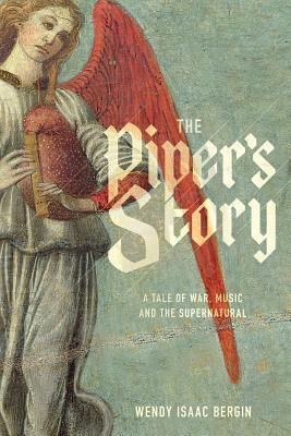 The Pipers Story: A Tale of War, Music, and the Supernatural Wendy Isaac Bergin