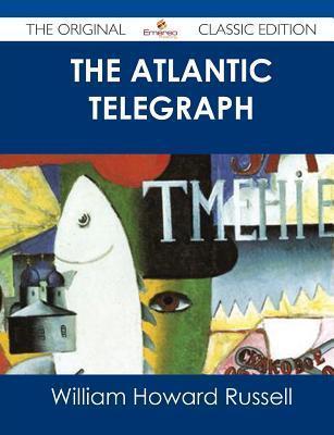 The Atlantic Telegraph - The Original Classic Edition William Howard Russell