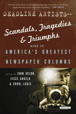 Deadline Artists -- Scandals, Tragedies and Triumphs: More of Americas Greatest Newspaper Columns John P. Avlon