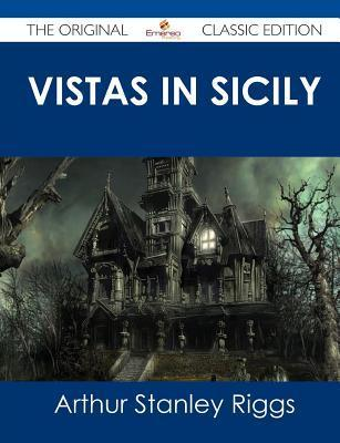 Vistas in Sicily - The Original Classic Edition Arthur Stanley Riggs