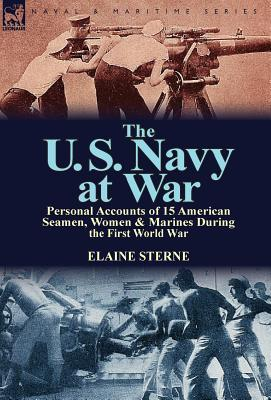 The U. S. Navy at War: Personal Accounts of 15 American Seamen, Women & Marines During the First World War Elaine Sterne