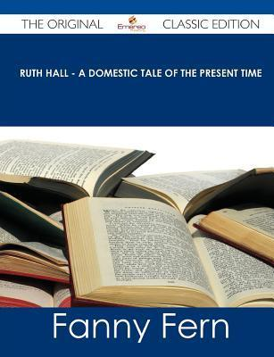 Ruth Hall - A Domestic Tale of the Present Time - The Original Classic Edition Fanny Fern
