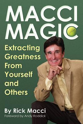 Macci Magic: Extracting Greatness From Yourself and Others  by  Rick Macci