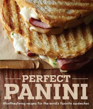 Perfect Panini: Mouthwatering recipes for the world's favorite sandwiches Jodi Liano