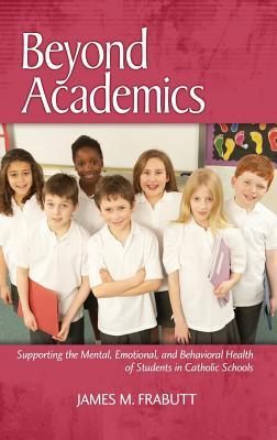 Beyond Academics: Supporting the Mental, Emotional, and Behavioral Health of Students in Catholic Schools  by  James M. Frabutt