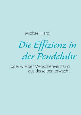 Die Effizienz in der Pendeluhr: oder wie der Menschenverstand aus derselben erwacht  by  Michael Harzl