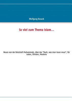 So viel zum Thema Islam: Neues von der Botschaft Muhammads, über das Buch, was man lesen muss, für Juden, Christen, Moslems Wolfgang Kosack