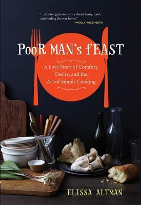 Poor Mans Feast: A Love Story of Comfort, Desire, and the Art of Simple Cooking  by  Elissa Altman