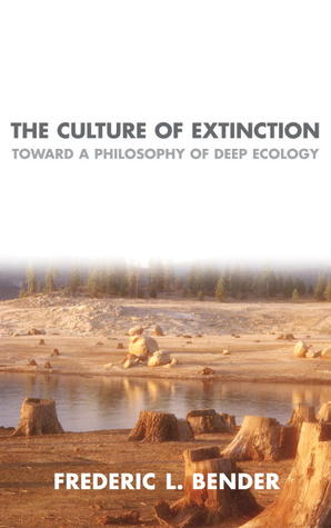 The Culture of Extinction: Toward a Philosophy of Deep Ecology  by  Frederic L. Bender