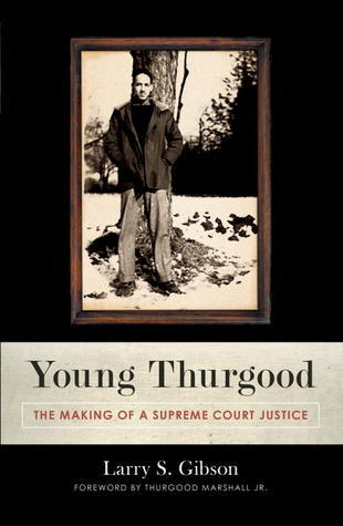 Young Thurgood: The Making of a Supreme Court Justice Larry S. Gibson