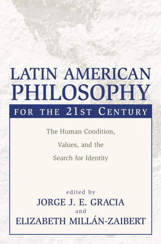 Latin American Philosophy for the 21st Century: The Human Condition, Values, and the Search for Identity Jorge J.E. Gracia