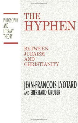The Hyphen: Between Judaism and Christianity Jean-François Lyotard