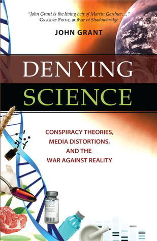 Denying Science: Conspiracy Theories, Media Distortions, and the War Against Reality  by  John Grant