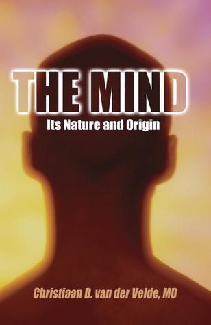The Mind: Its Nature and Origin  by  Christiaan D. Van Der Velde