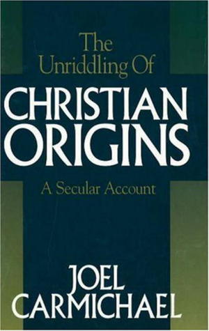 The Unriddling of Christian Origins  by  Joel Carmichael