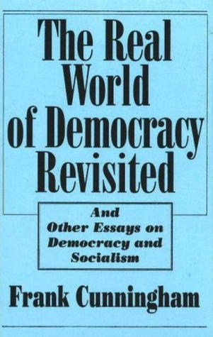 The Real World of Democracy Revisited, and Other Essays on Democracy and Socialism Frank Cunningham