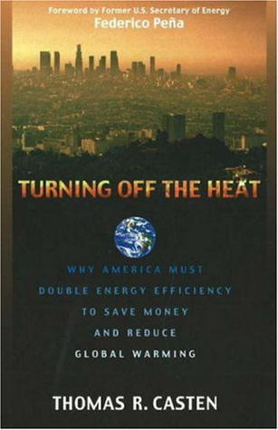 Turning Off the Heat: Why America Must Double Energy Efficiency to Save Money and Reduce Global Warming  by  Thomas R. Casten