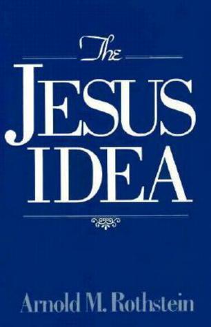 The Jesus Idea Arnold M. Rothstein