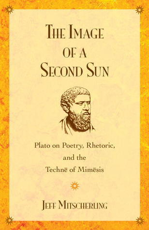 The Image of a Second Sun: Plato on Poetry, Rhetoric, And the Techne of Mimesis Jeff Mitscherling