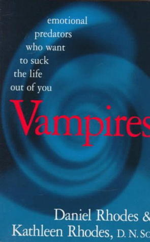 Vampires: Emotional Predators Who Want to Suck the Life Out of You Daniel Rhodes