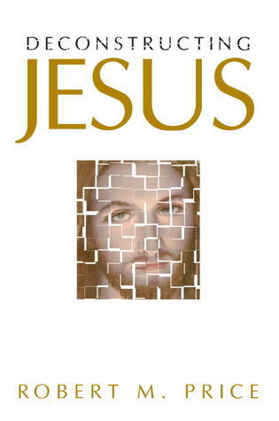 Deconstructing Jesus Robert M. Price