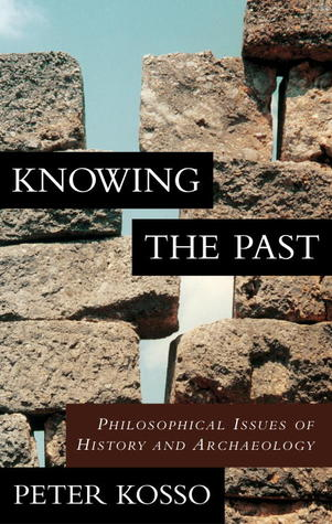 Knowing the Past: Philosophical Issues of History and Archaeology Peter Kosso