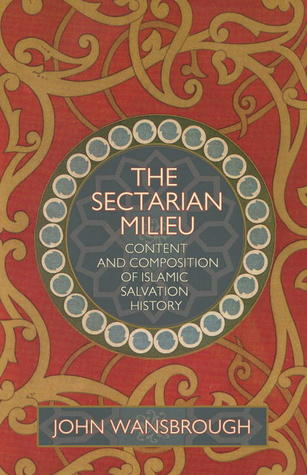 Sectarian Milieu: Content and Composition of Islamic Salvation History (including the 1986 Albert Einstein Memorial Lecture, Res Ipsa Loquitur) John Wansbrough