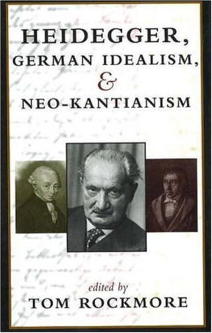 Heidegger, German Idealism, and Neo-Kantianism  by  Tom Rockmore