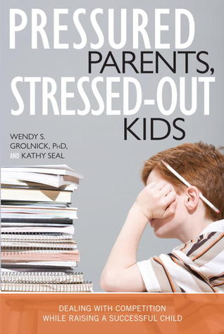 Pressured Parents, Stressed-out Kids: Dealing With Competition While Raising a Successful Child  by  Wendy S. Grolnick