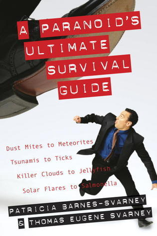 A Paranoids Ultimate Survival Guide: Dust Mites to Meteorites, Tsunamis to Ticks, Killer Clouds to Jellyfish, Solar Flares to Salmonella Patricia Barnes-Svarney