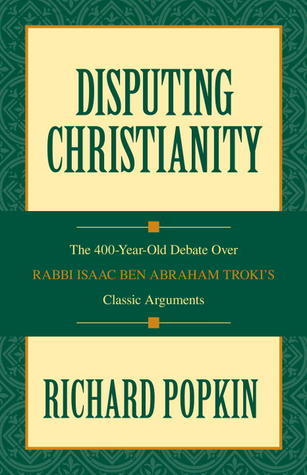 Disputing Christianity: The 400-Year-Old Debate over Rabbi Isaac Ben Abraham Trokis Classic Arguments  by  Richard H. Popkin