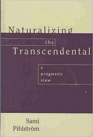 Naturalizing the Transcendental: A Pragmatic View Sami Pihstrom