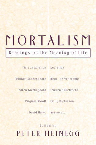 Mortalism: Readings on the Meaning of Life  by  Peter Heinegg