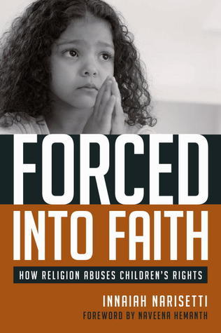 Forced Into Faith: How Religion Abuses Childrens Rights  by  Innaiah Narisetti