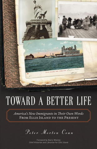 Toward A Better Life: Americas New Immigrants in Their Own Words From Ellis Island to the Present  by  Peter Morton Coan