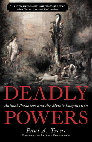 Deadly Powers: Animal Predators and the Mythic Imagination  by  Paul A. Trout