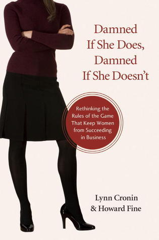 Damned If She Does, Damned If She Doesnt: Rethinking the Rules of the Game That Keep Women from Succeeding in Business  by  Lynn Cronin