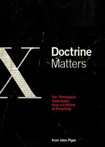 Doctrine Matters: Ten Theological Trademarks from a Lifetime of Preaching John Piper