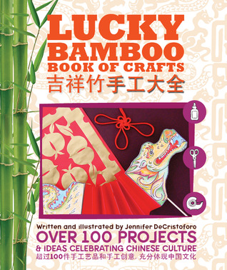 Lucky Bamboo Book of Crafts: Over 100 Projects & Ideas Celebrating Chinese Culture Jennifer DeCristoforo