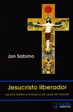 Jesucristo Liberador: Lectura histórica-teológica de Jesus de Nazaret Jon Sobrino