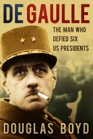 De Gaulle: The Man Who Defied Six US Presidents  by  Douglas Boyd